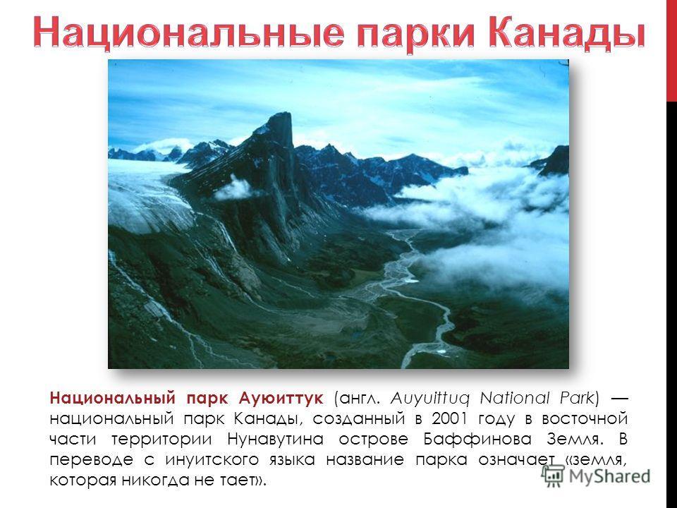 Национальный парк Ауюиттук (англ. Auyuittuq National Park) национальный парк Канады, созданный в 2001 году в восточной части территории Нунавутина острове Баффинова Земля. В переводе с инуитского языка название парка означает «земля, которая никогда