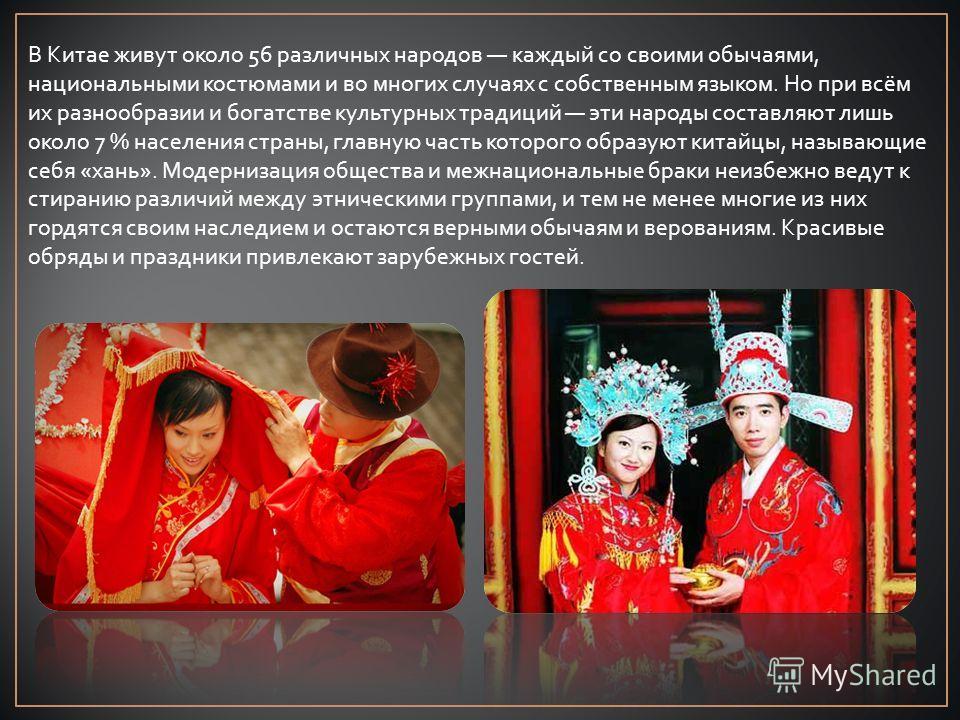 В Китае живут около 56 различных народов каждый со своими обычаями, национальными костюмами и во многих случаях с собственным языком. Но при всём их разнообразии и богатстве культурных традиций эти народы составляют лишь около 7 % населения страны, г