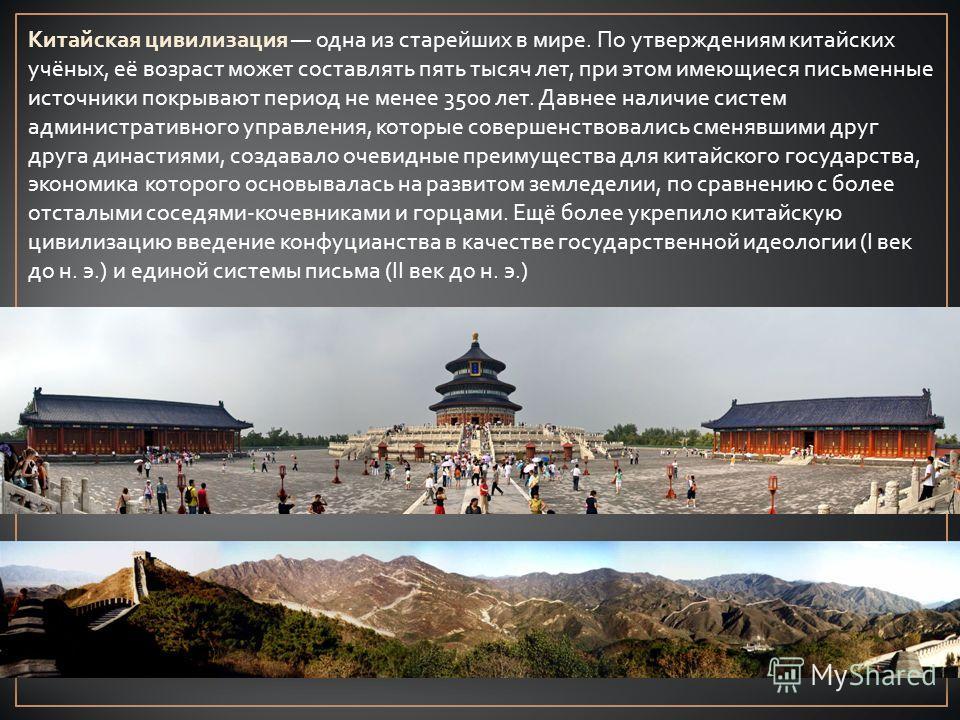 Китайская цивилизация одна из старейших в мире. По утверждениям китайских учёных, её возраст может составлять пять тысяч лет, при этом имеющиеся письменные источники покрывают период не менее 3500 лет. Давнее наличие систем административного управлен