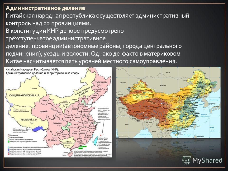 Административное деление Китайская народная республика осуществляет административный контроль над 22 провинциями. В конституции КНР де-юре предусмотрено трёхступенчатое административное деление: провинции(автономные районы, города центрального подчин