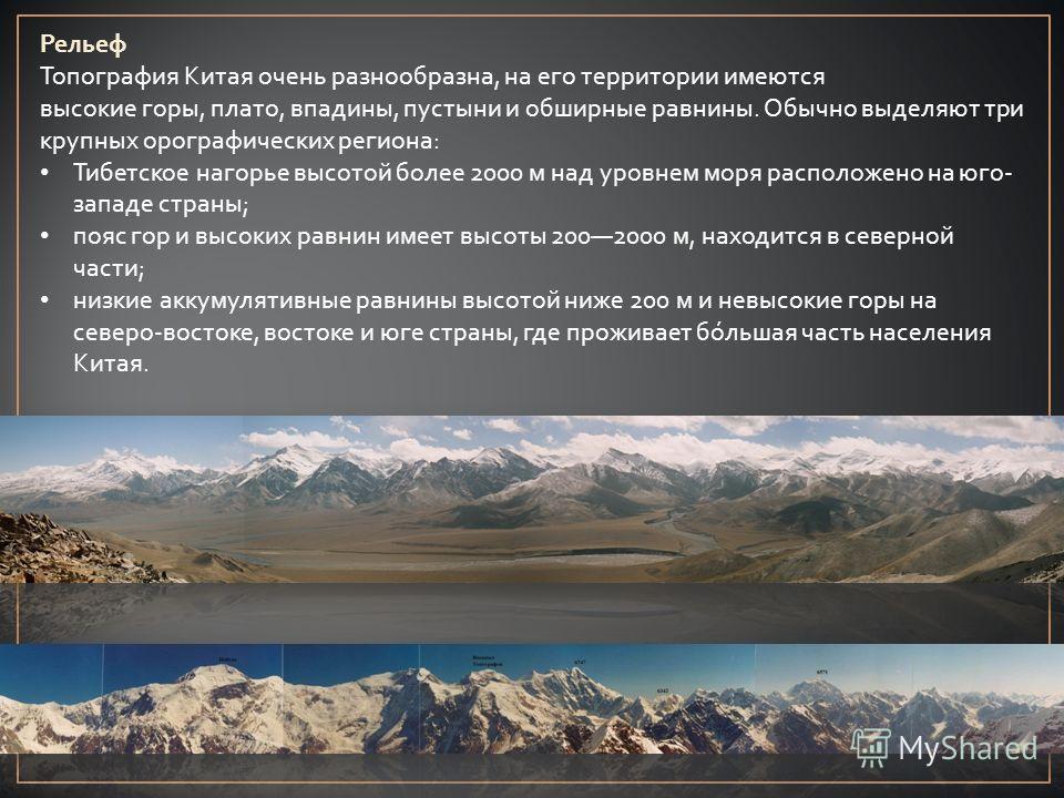 Рельеф Топография Китая очень разнообразна, на его территории имеются высокие горы, плато, впадины, пустыни и обширные равнины. Обычно выделяют три крупных орографических региона: Тибетское нагорье высотой более 2000 м над уровнем моря расположено на