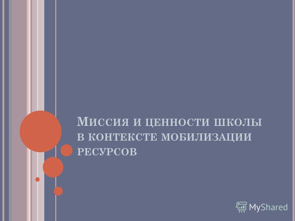 М ИССИЯ И ЦЕННОСТИ ШКОЛЫ В КОНТЕКСТЕ МОБИЛИЗАЦИИ РЕСУРСОВ