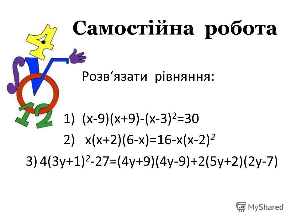 Самостійна робота Розвязати рівняння: 1) (x-9)(x+9)-(x-3) 2 =30 2) х(х+2)(6-х)=16-х(х-2) 2 3)4(3у+1) 2 -27=(4у+9)(4у-9)+2(5у+2)(2у-7)