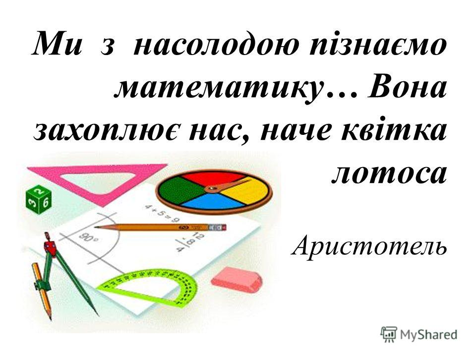 Ми з насолодою пізнаємо математику… Вона захоплює нас, наче квітка лотоса Аристотель