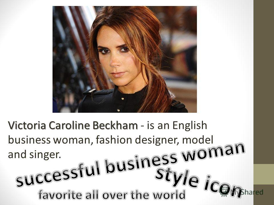 Victoria Caroline Beckham Victoria Caroline Beckham - is an English business woman, fashion designer, model and singer.