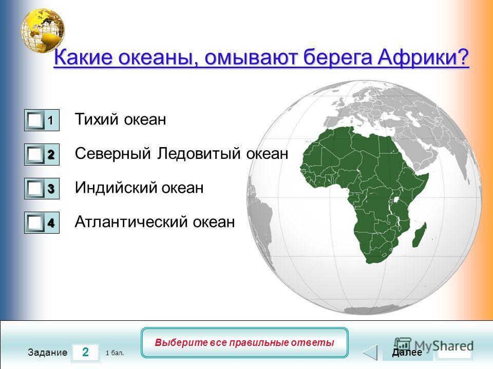 2 Задание Выберите все правильные ответы Какие океаны, омывают берега Африки? Тихий океан Северный Ледовитый океан Индийский океан Атлантический океан Далее 1 бал. 1111 0 2222 0 3333 0 4444 0