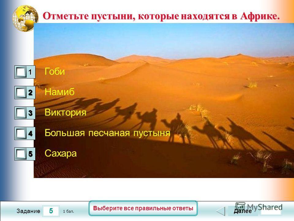 5 Задание Выберите все правильные ответы Отметьте пустыни, которые находятся в Африке. Отметьте пустыни, которые находятся в Африке. Гоби Намиб Виктория Большая песчаная пустыня Сахара Далее 1 бал. 1111 0 2222 0 3333 0 4444 0 5555 0