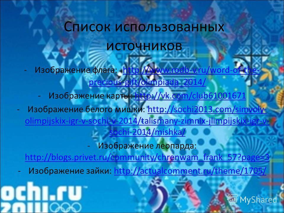 Список использованных источников -Изображение флага: http://www.rodb-v.ru/word-of-the- precious-gift/olimpiada_2014/ http://www.rodb-v.ru/word-of-the- precious-gift/olimpiada_2014/ -Изображение карты: http://vk.com/club61001671http://vk.com/club61001