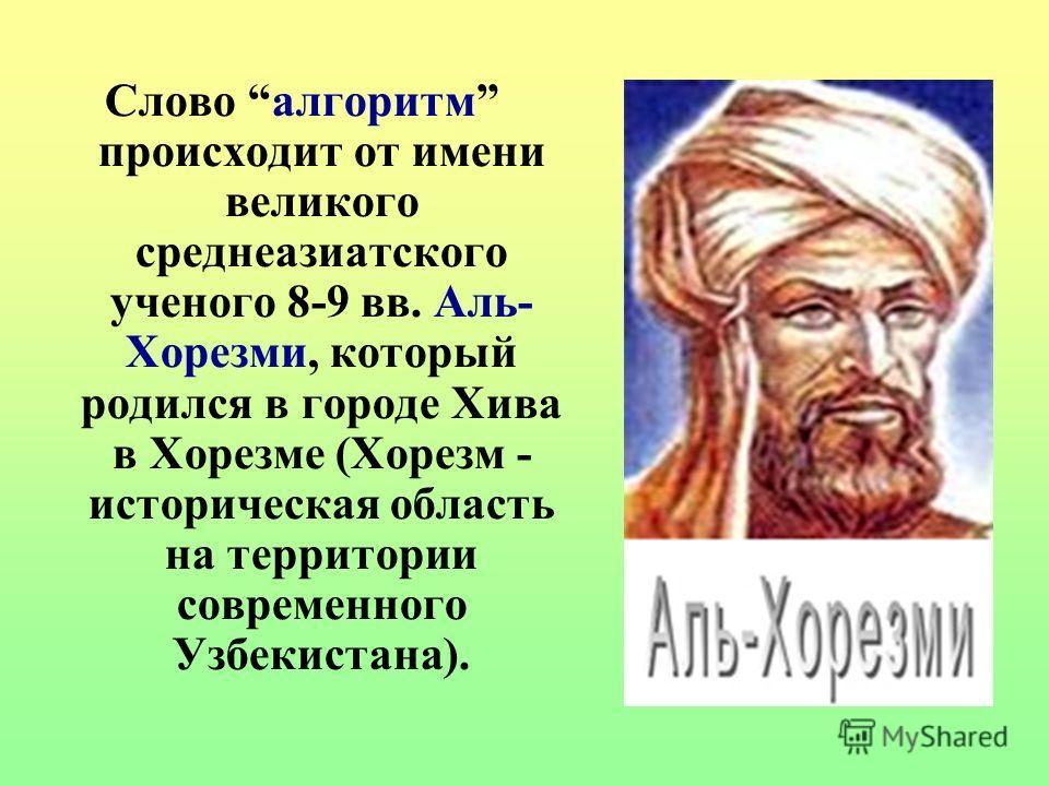Слово алгоритм происходит от имени великого среднеазиатского ученого 8-9 вв. Аль- Хорезми, который родился в городе Хива в Хорезме (Хорезм - историческая область на территории современного Узбекистана).