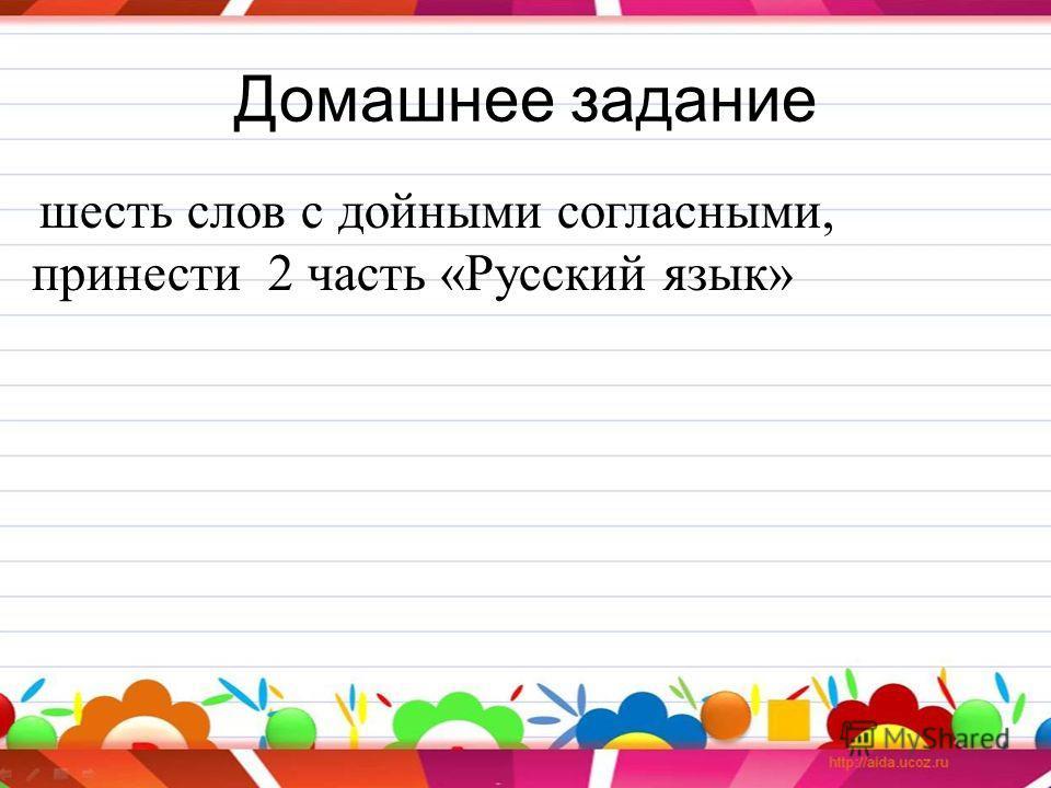 Домашнее задание шесть слов с дойными согласными, принести 2 часть «Русский язык»