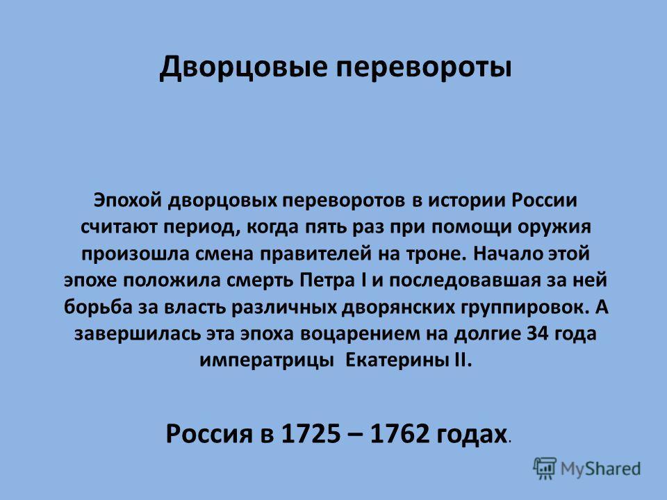 Дворцовые перевороты Эпохой дворцовых переворотов в истории России считают период, когда пять раз при помощи оружия произошла смена правителей на троне. Начало этой эпохе положила смерть Петра I и последовавшая за ней борьба за власть различных дворя