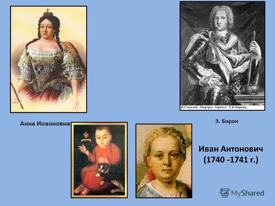 Анна Иоанновна Э. Бирон Иван Антонович (1740 -1741 г.)