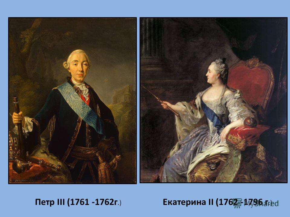 Петр III (1761 -1762г.) Екатерина II (1762 -1796 г.)