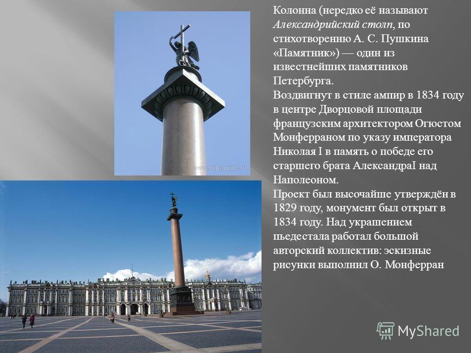 Колонна (нередко её называют Александрийский столп, по стихотворению А. С. Пушкина «Памятник») один из известнейших памятников Петербурга. Воздвигнут в стиле ампир в 1834 году в центре Дворцовой площади французским архитектором Огюстом Монферраном по