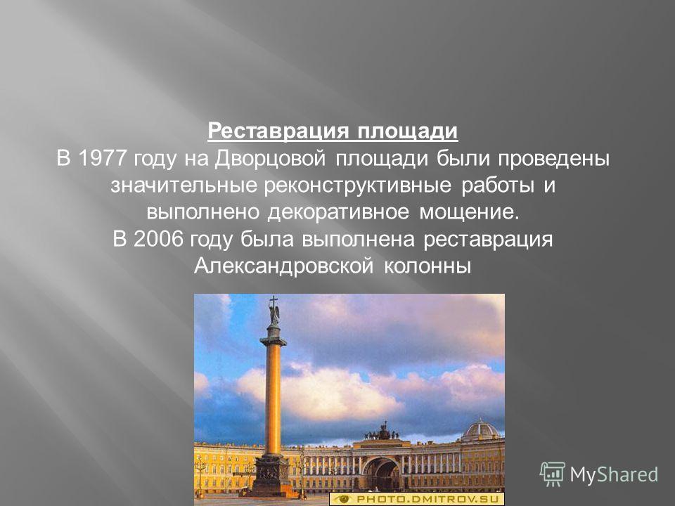 Реставрация площади В 1977 году на Дворцовой площади были проведены значительные реконструктивные работы и выполнено декоративное мощение. В 2006 году была выполнена реставрация Александровской колонны