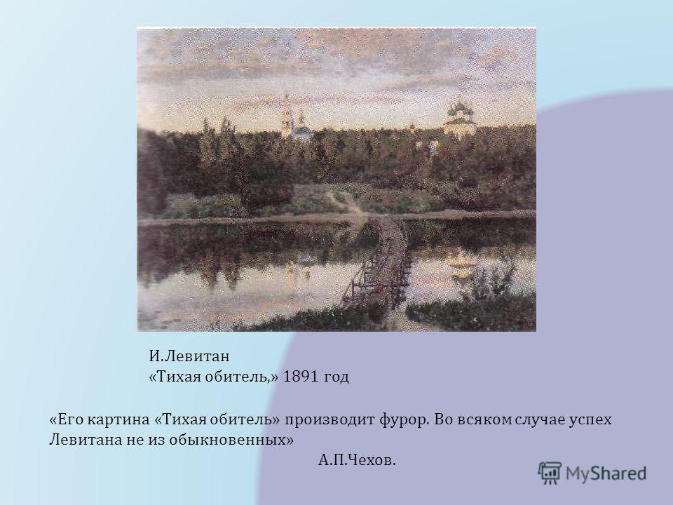И.Левитан «Тихая обитель,» 1891 год «Его картина «Тихая обитель» производит фурор. Во всяком случае успех Левитана не из обыкновенных» А.П.Чехов.
