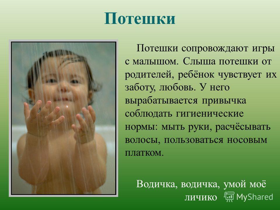 Потешки Потешки сопровождают игры с малышом. Слыша потешки от родителей, ребёнок чувствует их заботу, любовь. У него вырабатывается привычка соблюдать гигиенические нормы: мыть руки, расчёсывать волосы, пользоваться носовым платком. Водичка, водичка,