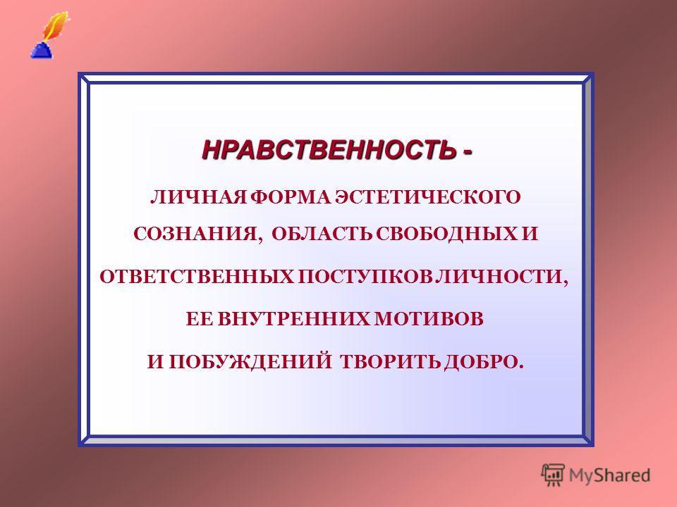 НРАВСТВЕННОСТЬ - ЛИЧНАЯ ФОРМА ЭСТЕТИЧЕСКОГО СОЗНАНИЯ, ОБЛАСТЬ СВОБОДНЫХ И ОТВЕТСТВЕННЫХ ПОСТУПКОВ ЛИЧНОСТИ, ЕЕ ВНУТРЕННИХ МОТИВОВ И ПОБУЖДЕНИЙ ТВОРИТЬ ДОБРО.