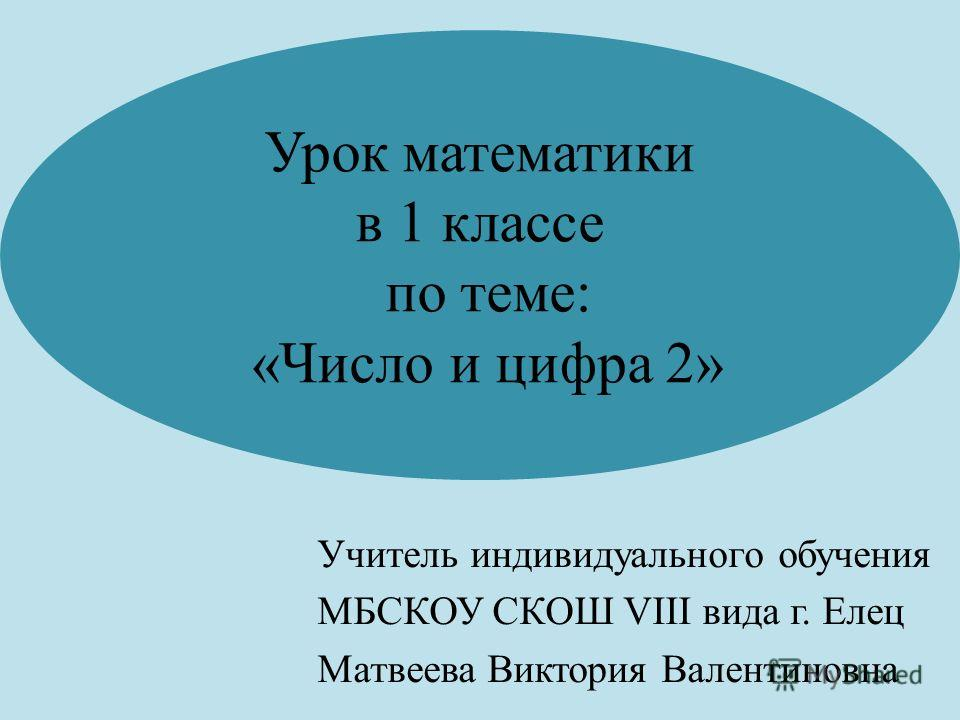 Урок математики в 1 классе по теме: «Число и цифра 2» Учитель индивидуального обучения МБСКОУ СКОШ VIII вида г. Елец Матвеева Виктория Валентиновна