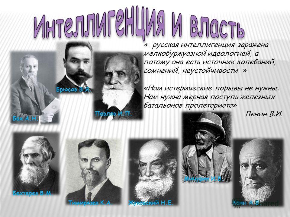 «…русская интеллигенция заражена мелкобуржуазной идеологией, а потому она есть источник колебаний, сомнений, неустойчивости…» «Нам истерические порывы не нужны. Нам нужна мерная поступь железных батальонов пролетариата» Ленин В.И. Бах А.Н. Брюсов В.Я
