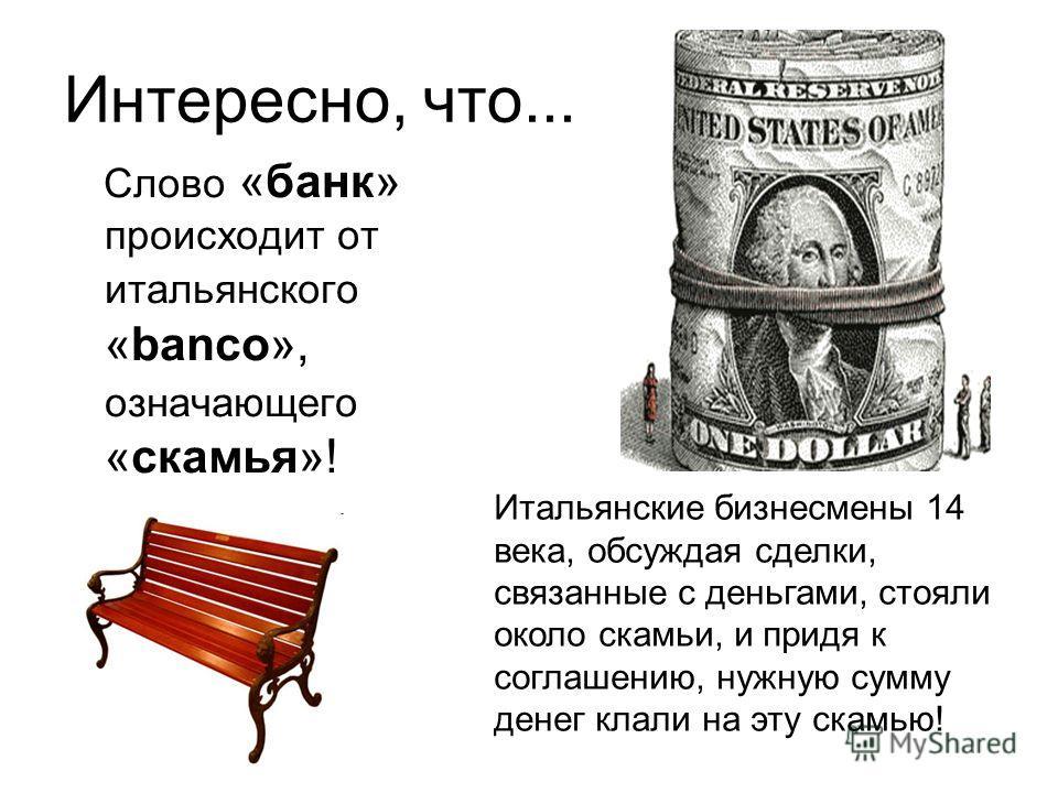 Интересно, что... Слово «банк» происходит от итальянского «banco», означающего «скамья»! Итальянские бизнесмены 14 века, обсуждая сделки, связанные с деньгами, стояли около скамьи, и придя к соглашению, нужную сумму денег клали на эту скамью!