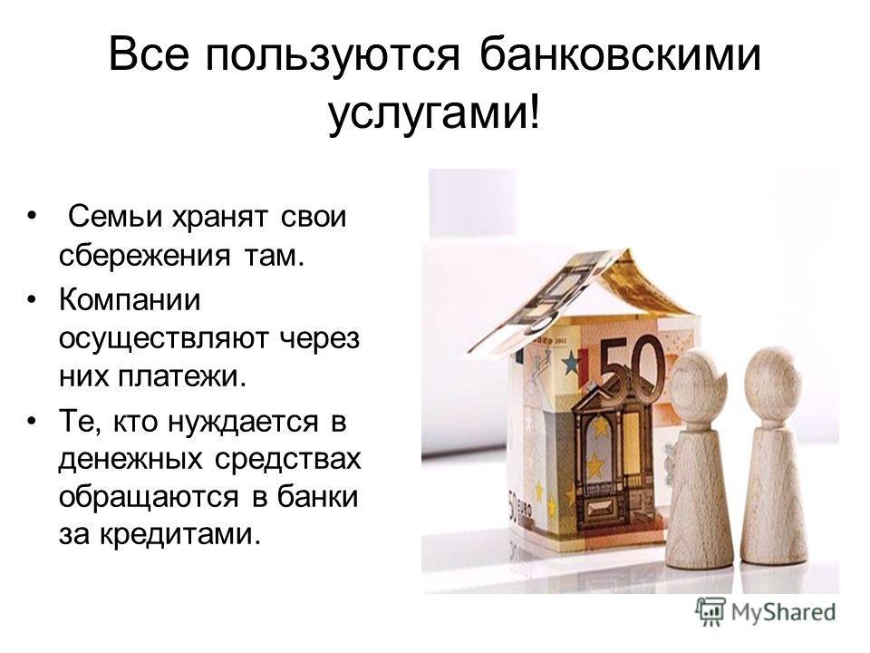 Все пользуются банковскими услугами! Семьи хранят свои сбережения там. Компании осуществляют через них платежи. Те, кто нуждается в денежных средствах обращаются в банки за кредитами.