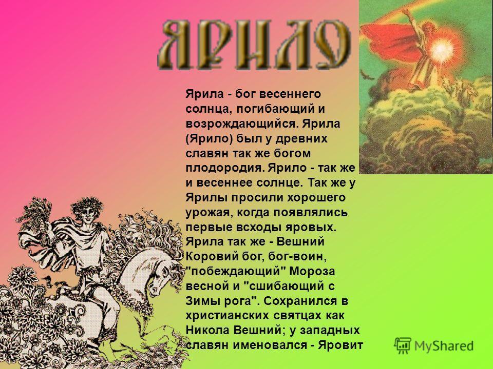 Ярила - бог весеннего солнца, погибающий и возрождающийся. Ярила (Ярило) был у древних славян так же богом плодородия. Ярило - так же и весеннее солнце. Так же у Ярилы просили хорошего урожая, когда появлялись первые всходы яровых. Ярила так же - Веш