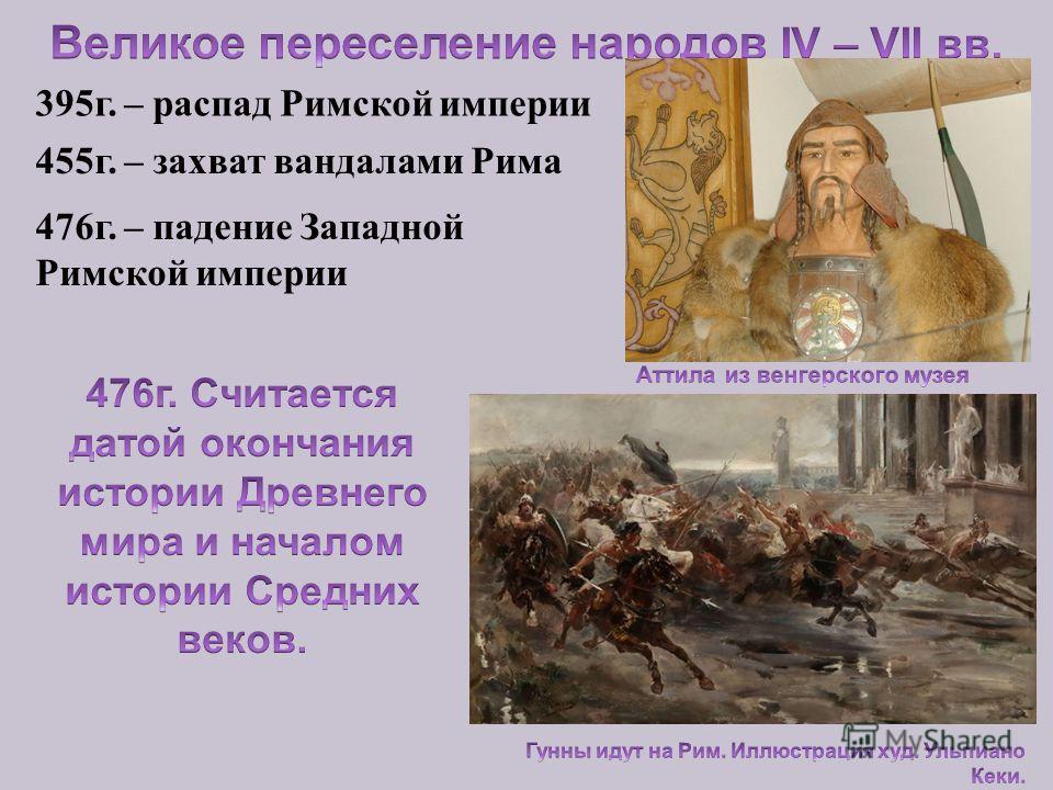 395г. – распад Римской империи 455г. – захват вандалами Рима 476г. – падение Западной Римской империи