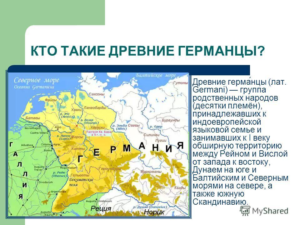 КТО ТАКИЕ ДРЕВНИЕ ГЕРМАНЦЫ? Древние герма́нцы (лат. Germani) группа родственных народов (десятки племён), принадлежавших к индоевропейской языковой семье и занимавших к I веку обширную территорию между Рейном и Вислой от запада к востоку, Дунаем на ю