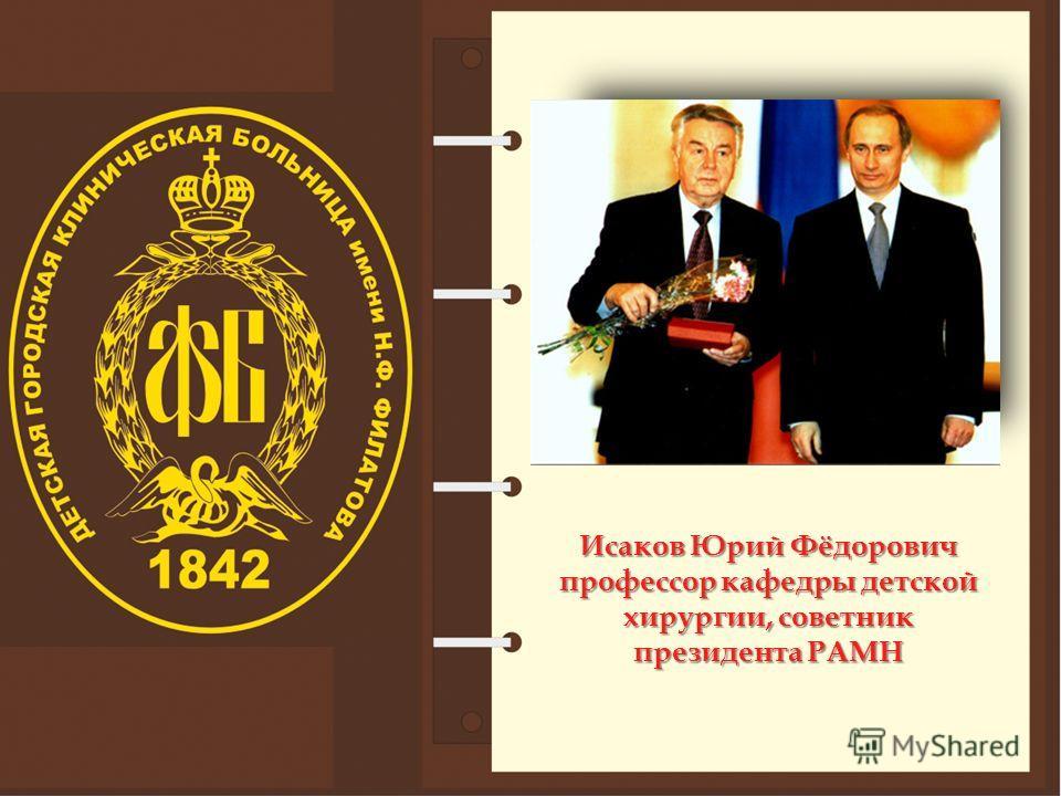 Исаков Юрий Фёдорович профессор кафедры детской хирургии, советник президента РАМН