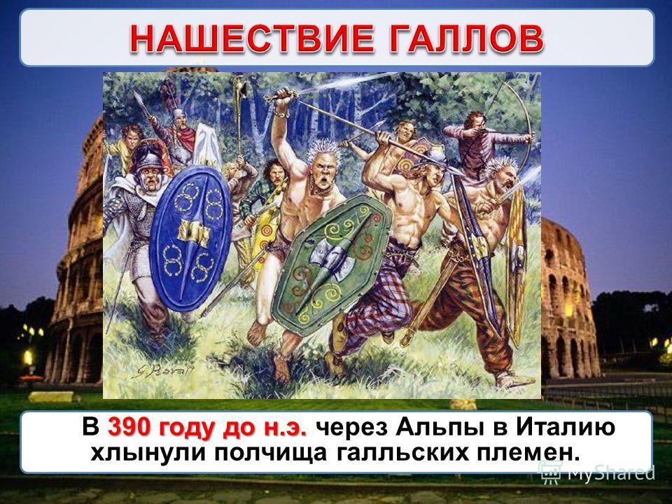390 году до н.э. В 390 году до н.э. через Альпы в Италию хлынули полчища галльских племен.