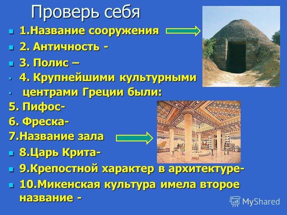 Проверь себя 1.Название сооружения 1.Название сооружения 2. Античность - 2. Античность - 3. Полис – 3. Полис – 4. Крупнейшими культурными 4. Крупнейшими культурными центрами Греции были: центрами Греции были: 5. Пифос- 6. Фреска- 7.Название зала 8.Ца