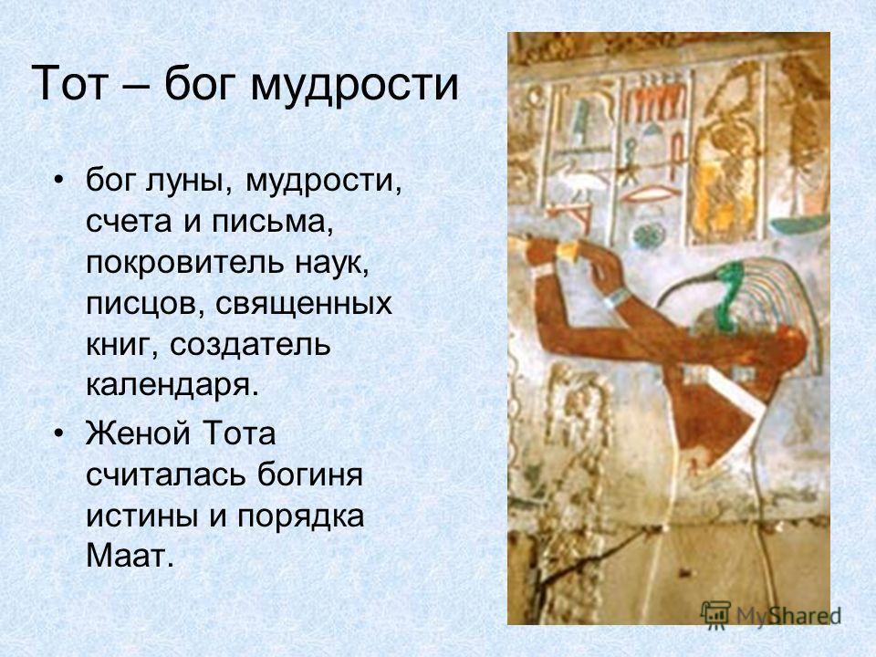 Тот – бог мудрости бог луны, мудрости, счета и письма, покровитель наук, писцов, священных книг, создатель календаря. Женой Тота считалась богиня истины и порядка Маат.