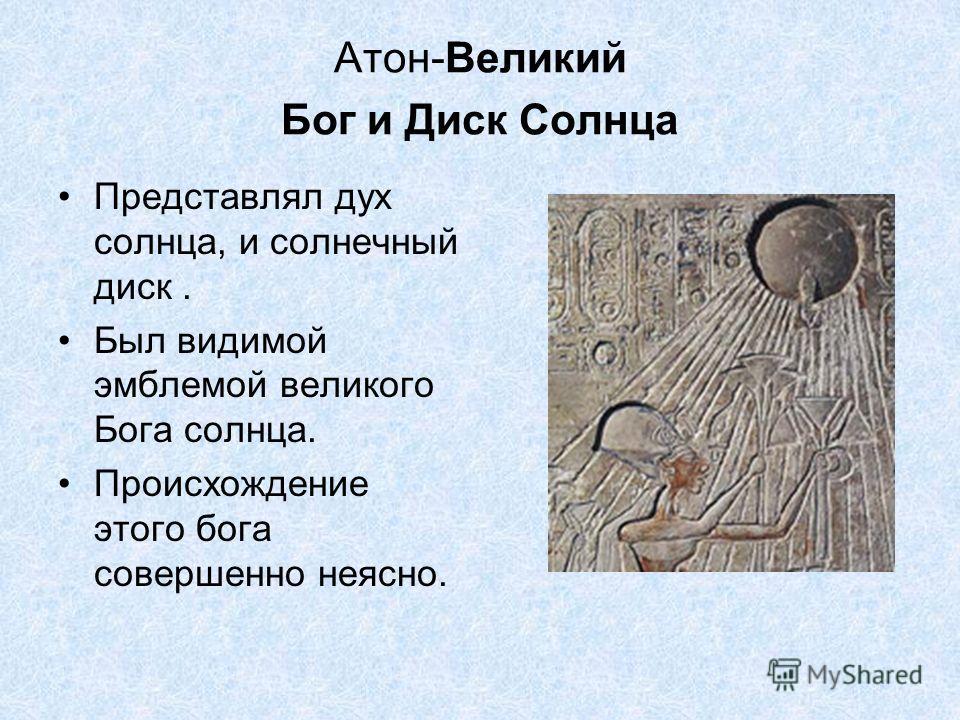 Атон-Великий Бог и Диск Солнца Представлял дух солнца, и солнечный диск. Был видимой эмблемой великого Бога солнца. Происхождение этого бога совершенно неясно.