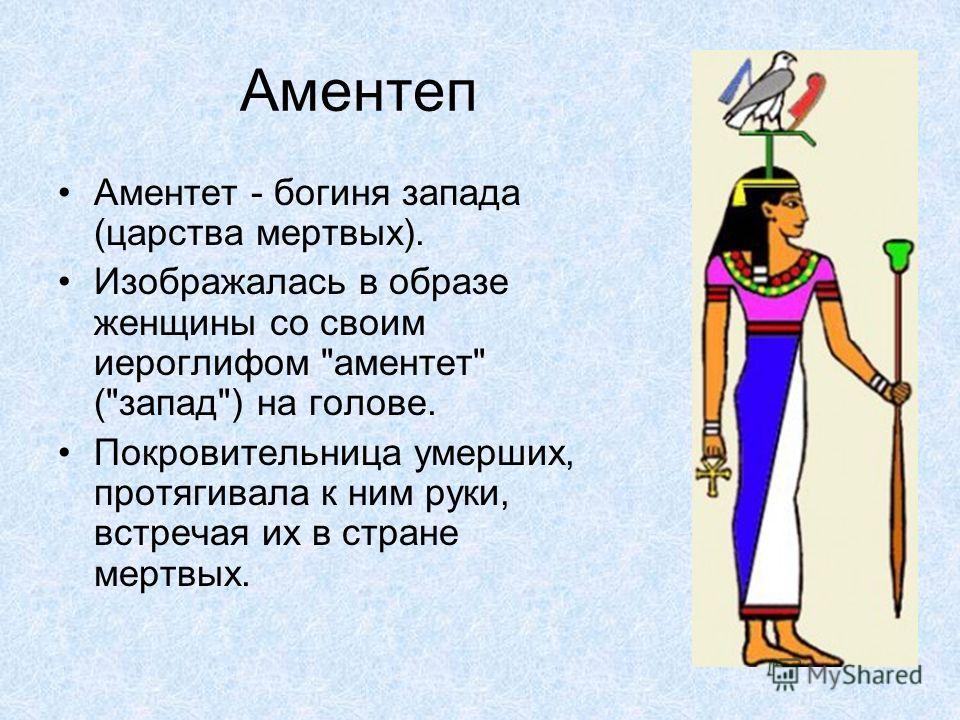 Аментеп Аментет - богиня запада (царства мертвых). Изображалась в образе женщины со своим иероглифом аментет (запад) на голове. Покровительница умерших, протягивала к ним руки, встречая их в стране мертвых.