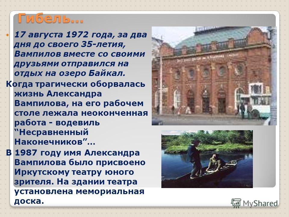 Гибель… 17 августа 1972 года, за два дня до своего 35-летия, Вампилов вместе со своими друзьями отправился на отдых на озеро Байкал. Когда трагически оборвалась жизнь Александра Вампилова, на его рабочем столе лежала неоконченная работа - водевиль Не