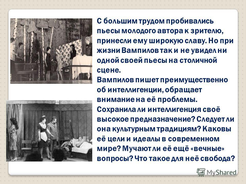 С большим трудом пробивались пьесы молодого автора к зрителю, принесли ему широкую славу. Но при жизни Вампилов так и не увидел ни одной своей пьесы на столичной сцене. Вампилов пишет преимущественно об интеллигенции, обращает внимание на её проблемы