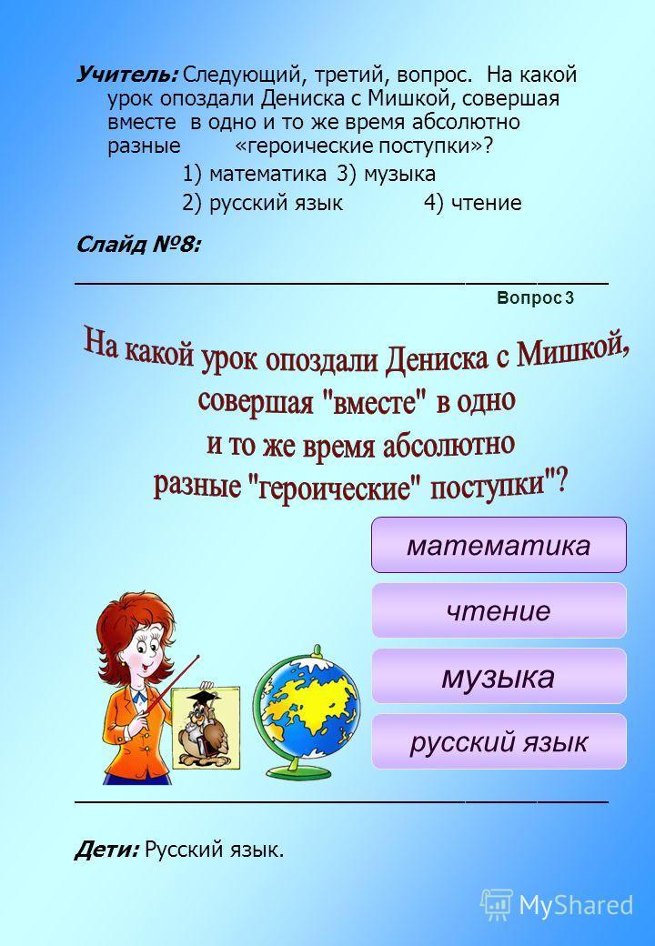 Учитель: Следующий, третий, вопрос. На какой урок опоздали Дениска с Мишкой, совершая вместе в одно и то же время абсолютно разные «героические поступки»? 1) математика3) музыка 2) русский язык4) чтение Слайд 8: ______________________________________