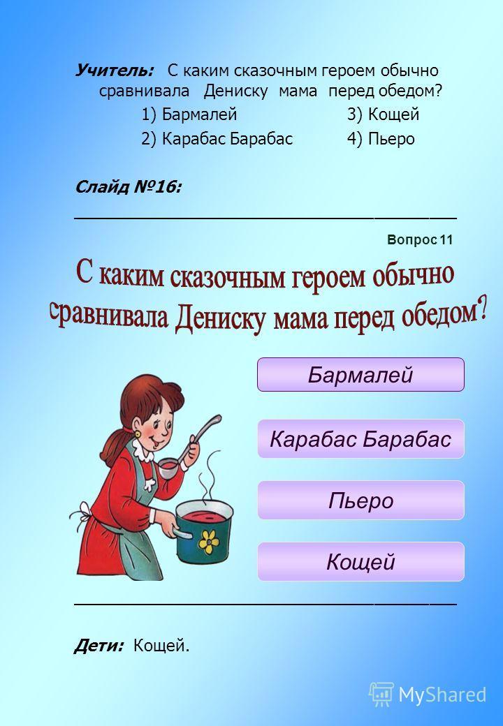 Учитель: С каким сказочным героем обычно сравнивала Дениску мама перед обедом? 1) Бармалей 3) Кощей 2) Карабас Барабас 4) Пьеро Слайд 16: __________________________________________ Дети: Кощей. Вопрос 11 Бармалей Карабас Барабас Пьеро Кощей