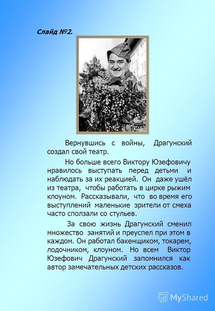 Слайд 2. Вернувшись с войны, Драгунский создал свой театр. Но больше всего Виктору Юзефовичу нравилось выступать перед детьми и наблюдать за их реакцией. Он даже ушёл из театра, чтобы работать в цирке рыжим клоуном. Рассказывали, что во время его выс