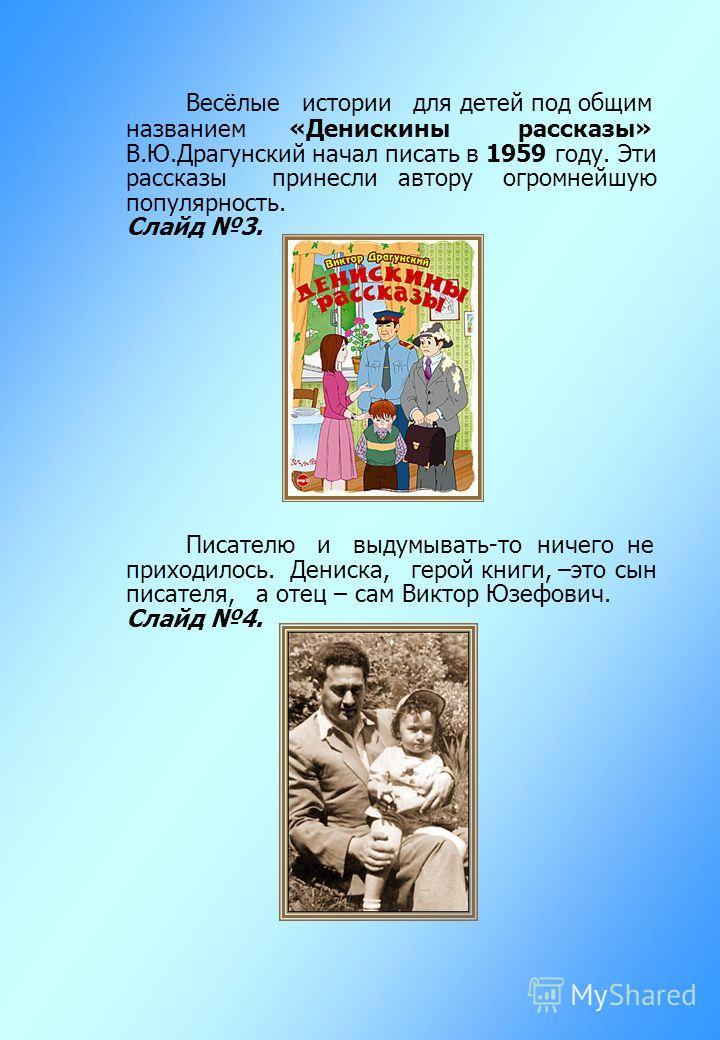 Весёлые истории для детей под общим названием «Денискины рассказы» В.Ю.Драгунский начал писать в 1959 году. Эти рассказы принесли автору огромнейшую популярность. Слайд 3. Писателю и выдумывать-то ничего не приходилось. Дениска, герой книги, –это сын