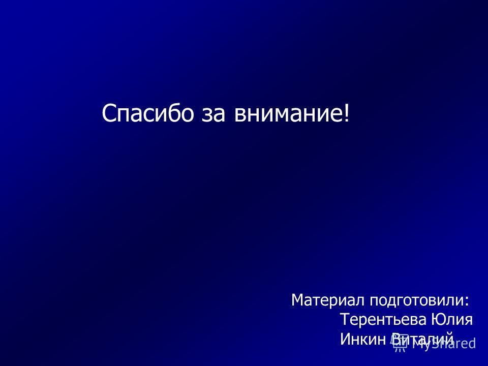 Спасибо за внимание! Материал подготовили: Терентьева Юлия Инкин Виталий