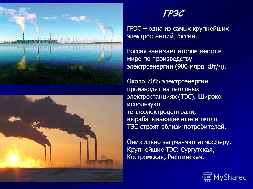 ГРЭС – одна из самых крупнейших электростанций России. Россия занимает второе место в мире по производству электроэнергии (900 млрд кВт/ч). Около 70% электроэнергии производят на тепловых электростанциях (ТЭС). Широко используют теплоэлектроцентрали,