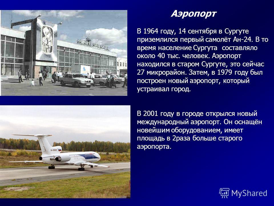Аэропорт В 1964 году, 14 сентября в Сургуте приземлился первый самолёт Ан-24. В то время население Сургута составляло около 40 тыс. человек. Аэропорт находился в старом Сургуте, это сейчас 27 микрорайон. Затем, в 1979 году был построен новый аэропорт