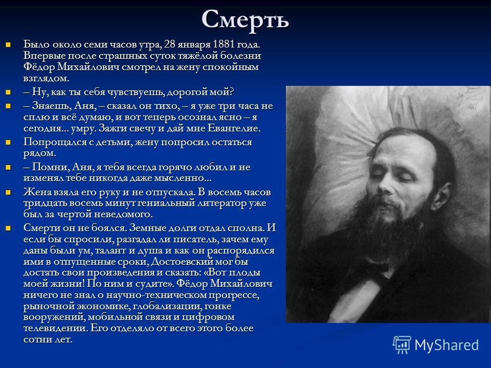 Смерть Было около семи часов утра, 28 января 1881 года. Впервые после страшных суток тяжёлой болезни Фёдор Михайлович смотрел на жену спокойным взглядом. Было около семи часов утра, 28 января 1881 года. Впервые после страшных суток тяжёлой болезни Фё