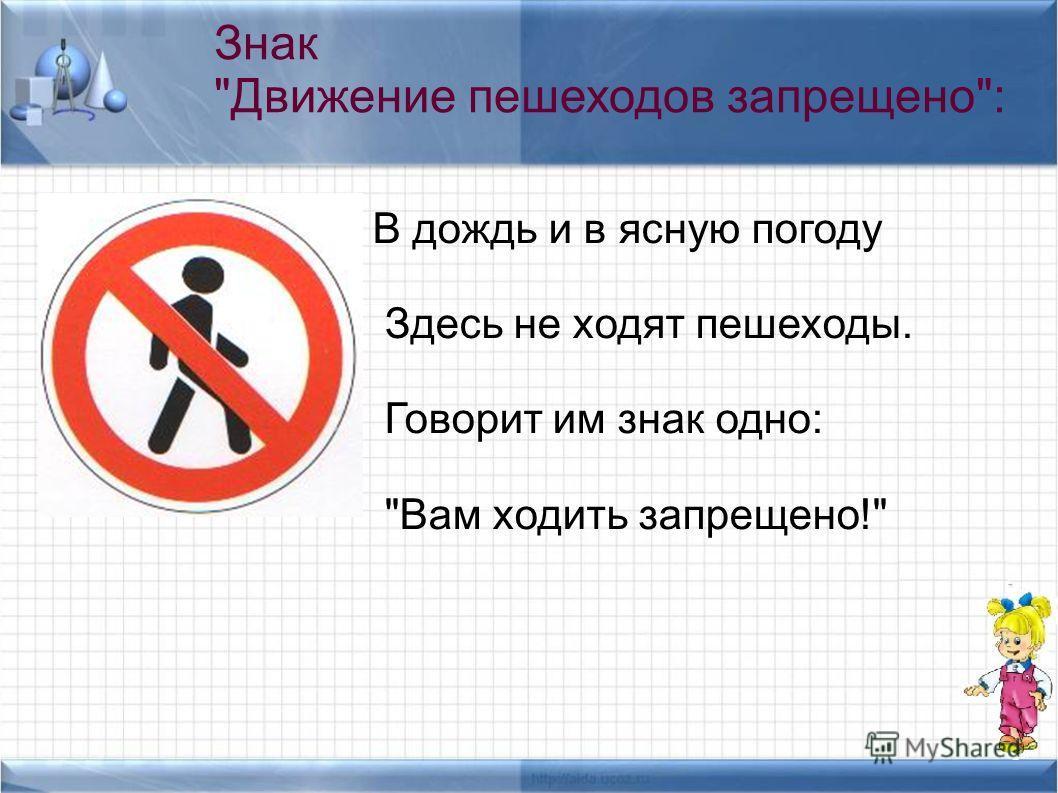 В дождь и в ясную погоду Здесь не ходят пешеходы. Говорит им знак одно: Вам ходить запрещено! Знак Движение пешеходов запрещено: