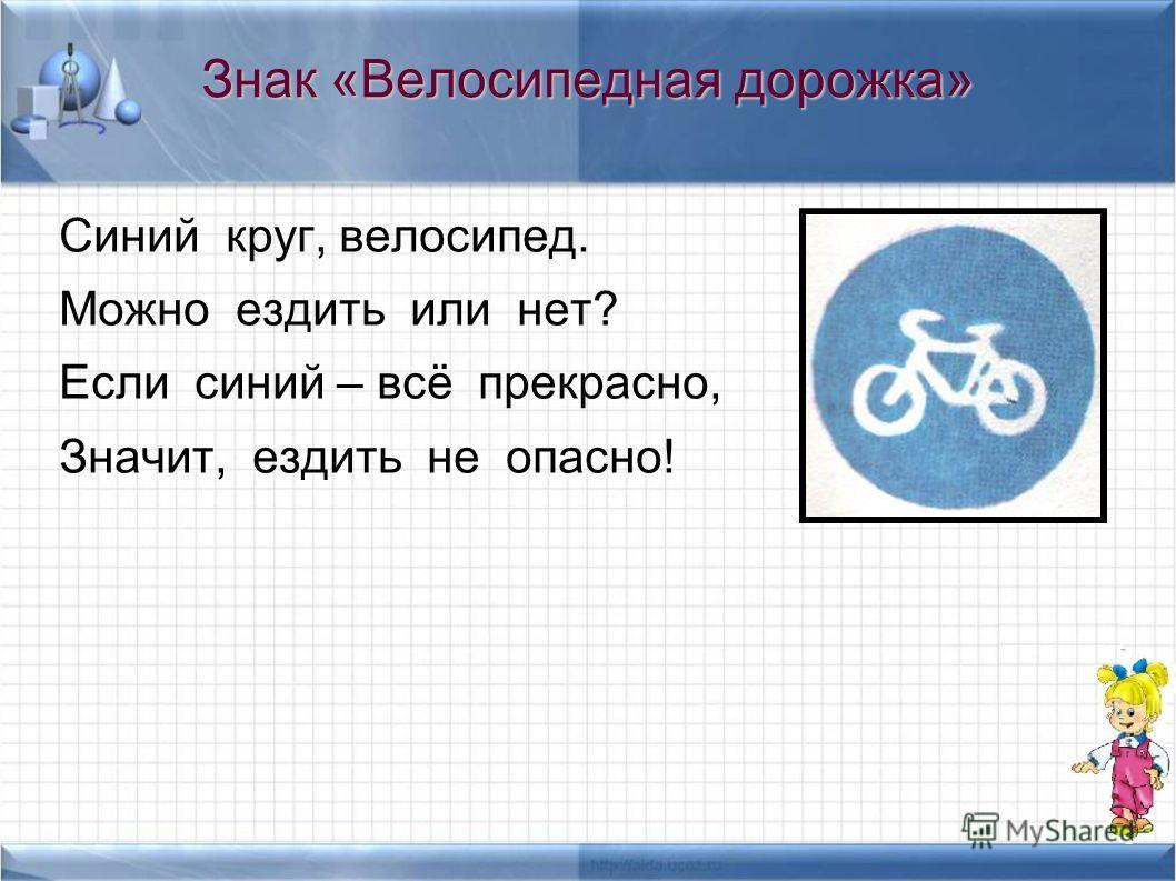 Знак «Велосипедная дорожка» Синий круг, велосипед. Можно ездить или нет? Если синий – всё прекрасно, Значит, ездить не опасно!