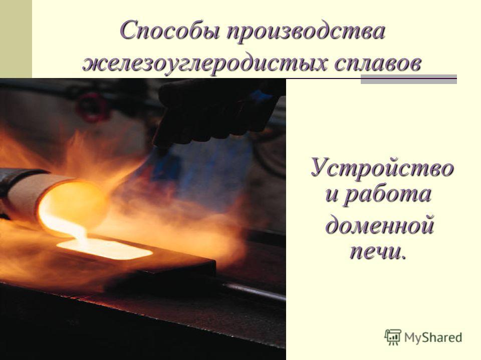Способы производства железоуглеродистых сплавов Устройство и работа Устройство и работа доменной печи. доменной печи.