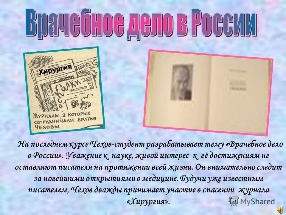 На последнем курсе Чехов-студент разрабатывает тему «Врачебное дело в России». Уважение к науке, живой интерес к её достижениям не оставляют писателя на протяжении всей жизни. Он внимательно следит за новейшими открытиями в медицине. Будучи уже извес