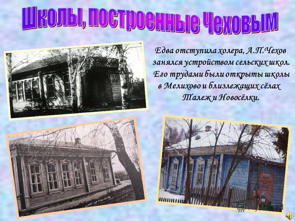 Едва отступила холера, А.П.Чехов занялся устройством сельских школ. Его трудами были открыты школы в Мелихово и близлежащих сёлах Талеж и Новосёлки.